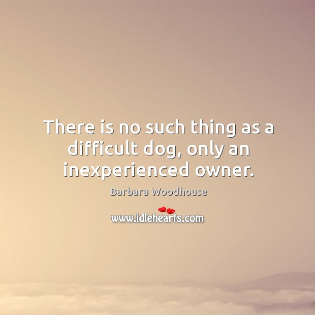 Image, There is no such thing as a difficult dog, only an inexperienced owner.