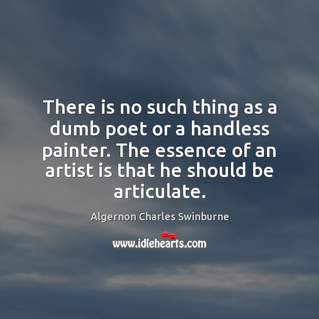 There is no such thing as a dumb poet or a handless Algernon Charles Swinburne Picture Quote