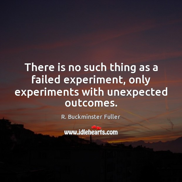 There is no such thing as a failed experiment, only experiments with unexpected outcomes. R. Buckminster Fuller Picture Quote