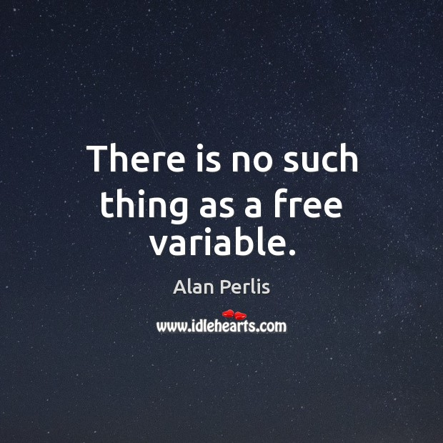 There is no such thing as a free variable. Alan Perlis Picture Quote