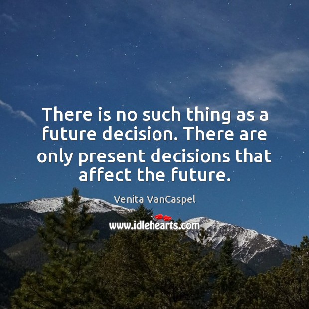 Venita VanCaspel Picture Quote image saying: There is no such thing as a future decision. There are only