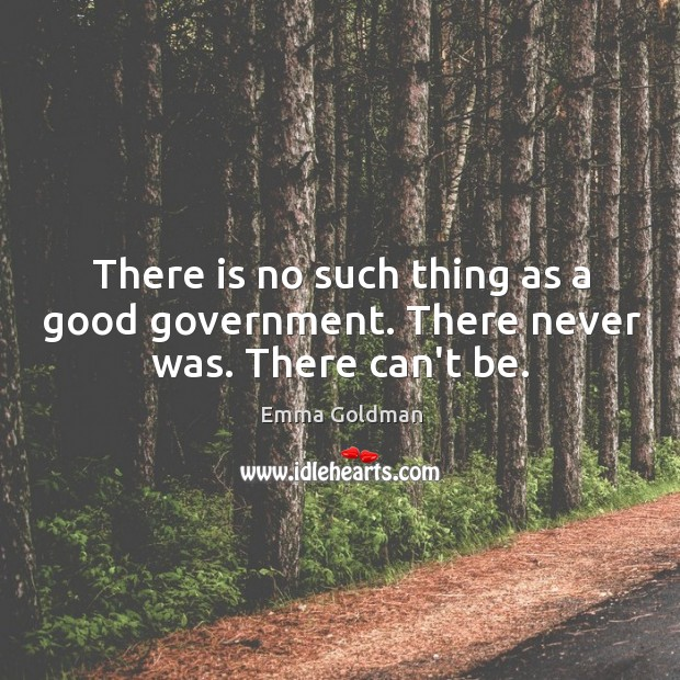 There is no such thing as a good government. There never was. There can't be. Image