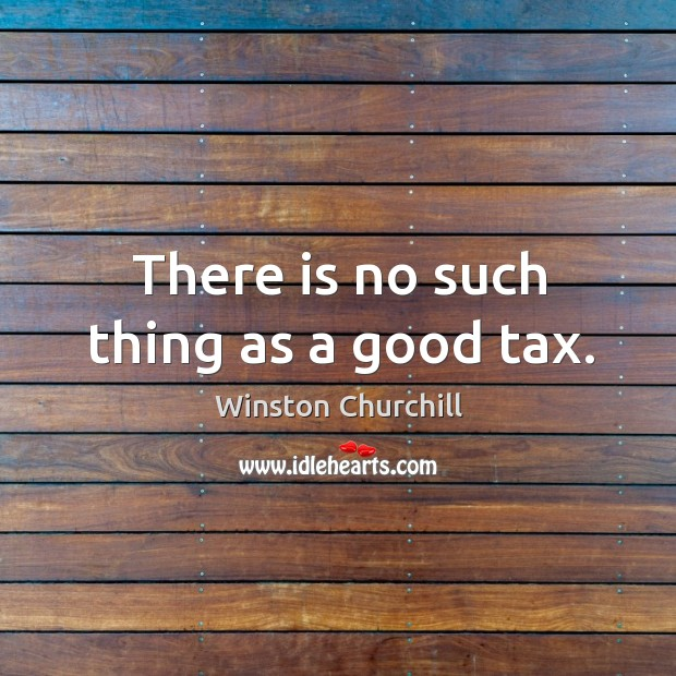 Image, There is no such thing as a good tax.