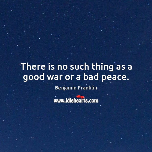 There is no such thing as a good war or a bad peace. Image