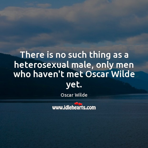 There is no such thing as a heterosexual male, only men who haven't met Oscar Wilde yet. Image