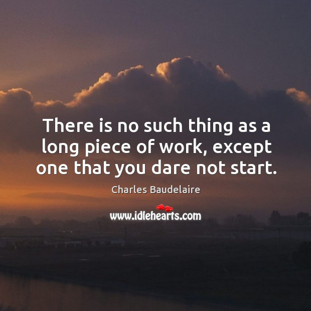There is no such thing as a long piece of work, except one that you dare not start. Image