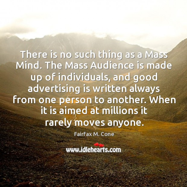 There is no such thing as a mass mind. The mass audience is made up of individuals Image