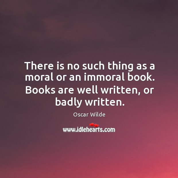 Image, There is no such thing as a moral or an immoral book. Books are well written, or badly written.