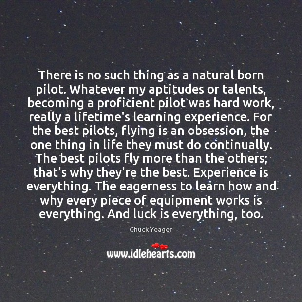 There is no such thing as a natural born pilot. Whatever my Chuck Yeager Picture Quote
