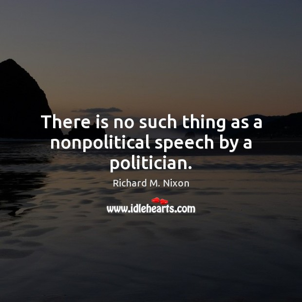 There is no such thing as a nonpolitical speech by a politician. Image