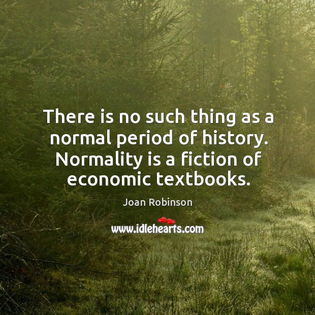 There is no such thing as a normal period of history. Normality Joan Robinson Picture Quote