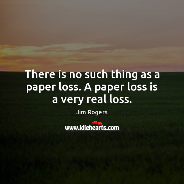 There is no such thing as a paper loss. A paper loss is a very real loss. Jim Rogers Picture Quote