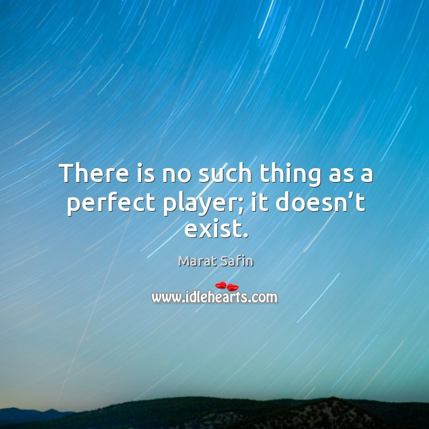 There is no such thing as a perfect player; it doesn't exist. Image