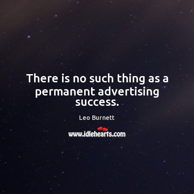 There is no such thing as a permanent advertising success. Leo Burnett Picture Quote