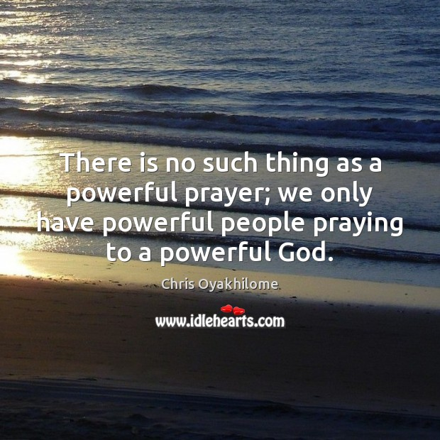 There is no such thing as a powerful prayer; we only have Chris Oyakhilome Picture Quote