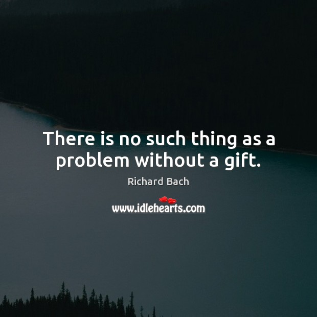 There is no such thing as a problem without a gift. Richard Bach Picture Quote