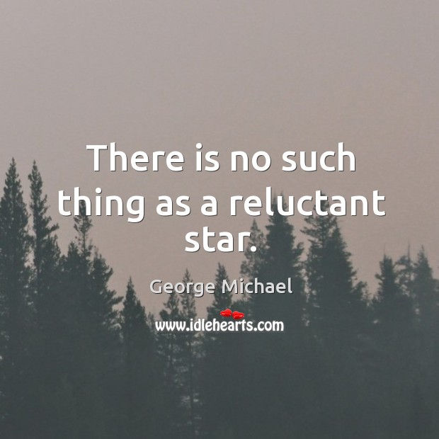 There is no such thing as a reluctant star. George Michael Picture Quote
