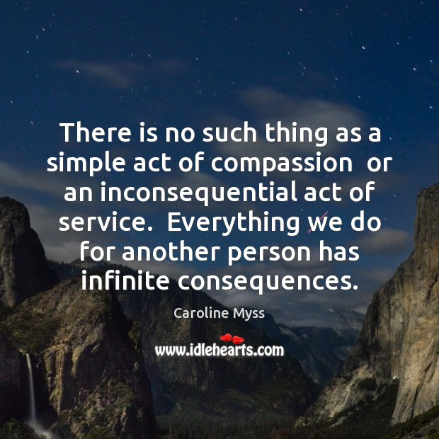 There is no such thing as a simple act of compassion  or Caroline Myss Picture Quote