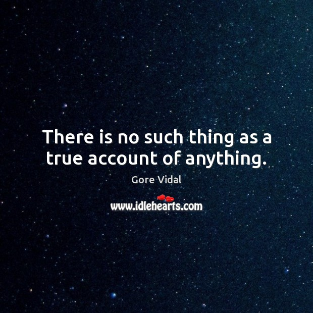 There is no such thing as a true account of anything. Image