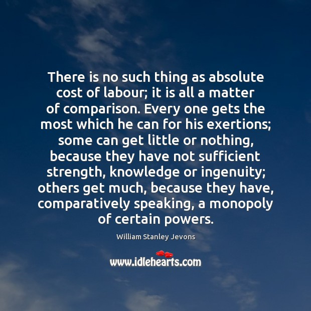 There is no such thing as absolute cost of labour; it is William Stanley Jevons Picture Quote
