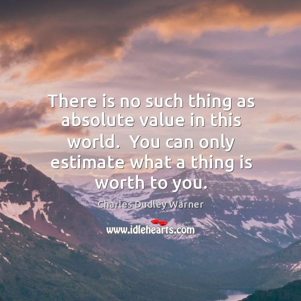 There is no such thing as absolute value in this world.  You Charles Dudley Warner Picture Quote