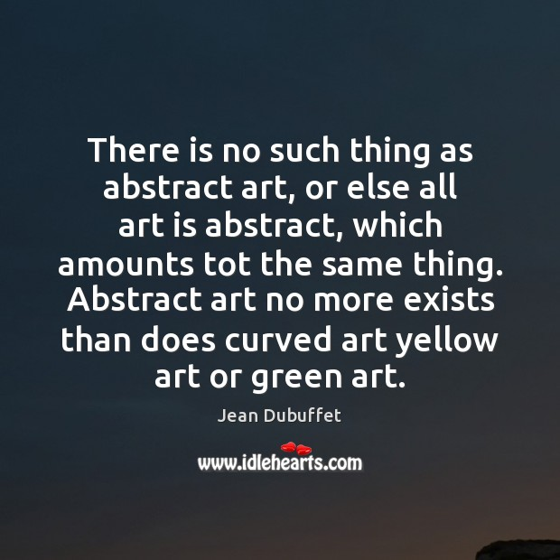 There is no such thing as abstract art, or else all art Jean Dubuffet Picture Quote