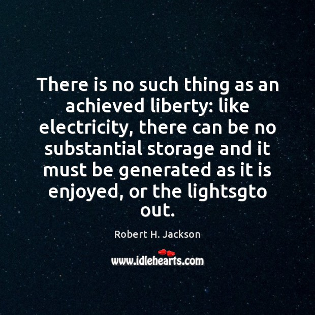There is no such thing as an achieved liberty: like electricity, there Robert H. Jackson Picture Quote