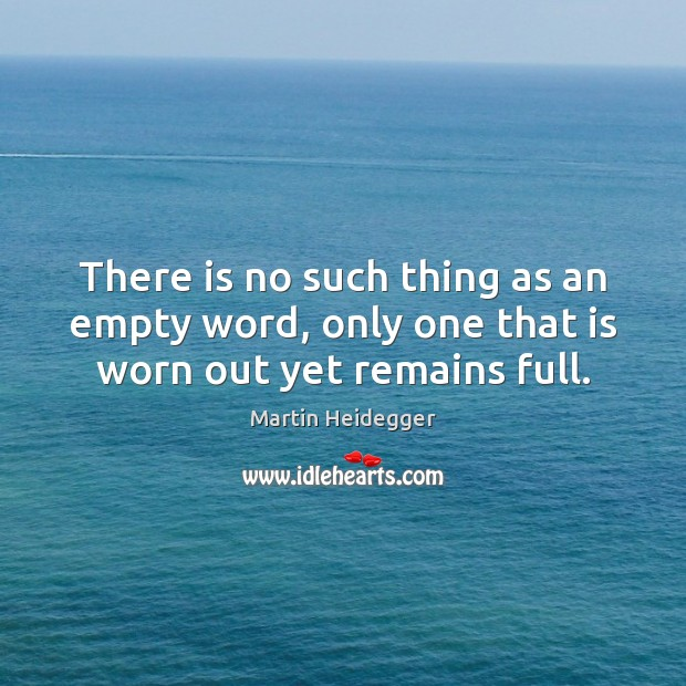 There is no such thing as an empty word, only one that is worn out yet remains full. Martin Heidegger Picture Quote