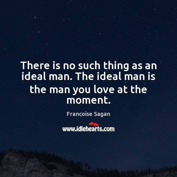 There is no such thing as an ideal man. The ideal man is the man you love at the moment. Francoise Sagan Picture Quote