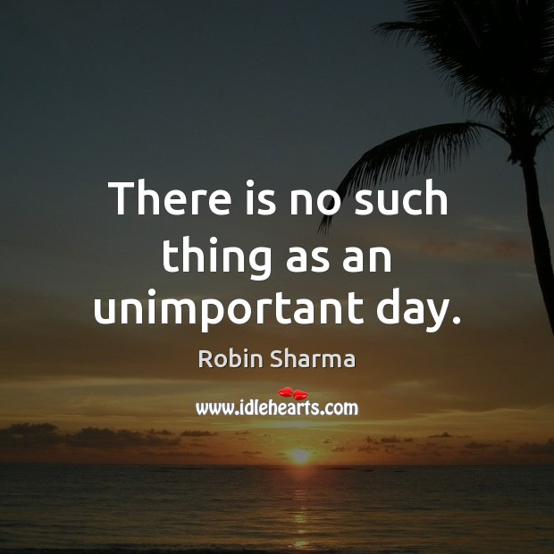 There is no such thing as an unimportant day. Robin Sharma Picture Quote