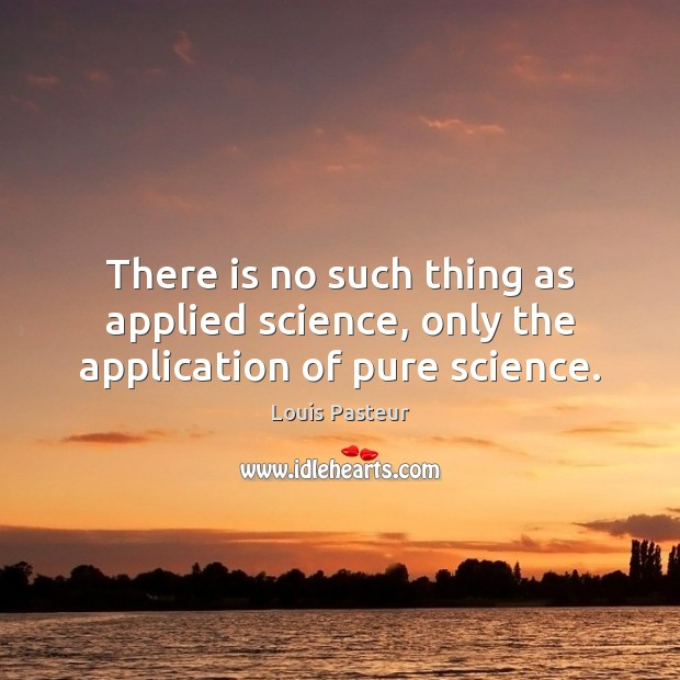There is no such thing as applied science, only the application of pure science. Louis Pasteur Picture Quote