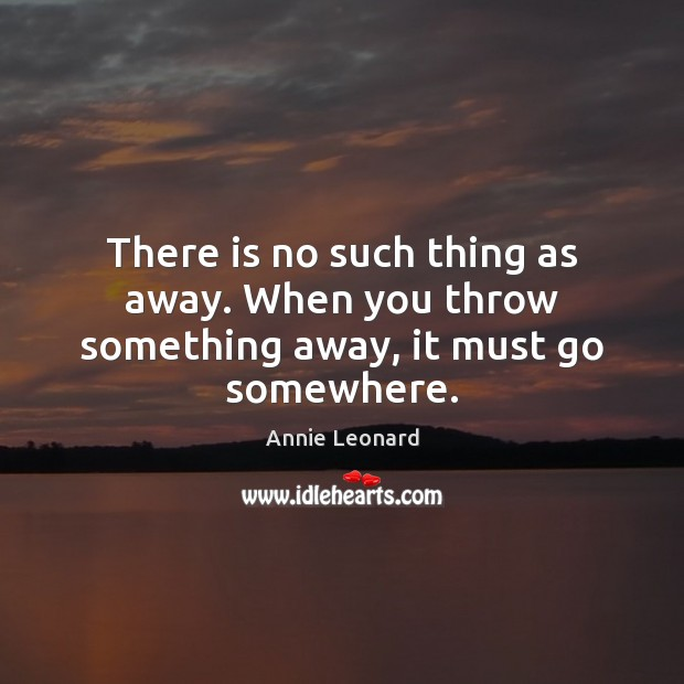 There is no such thing as away. When you throw something away, it must go somewhere. Image