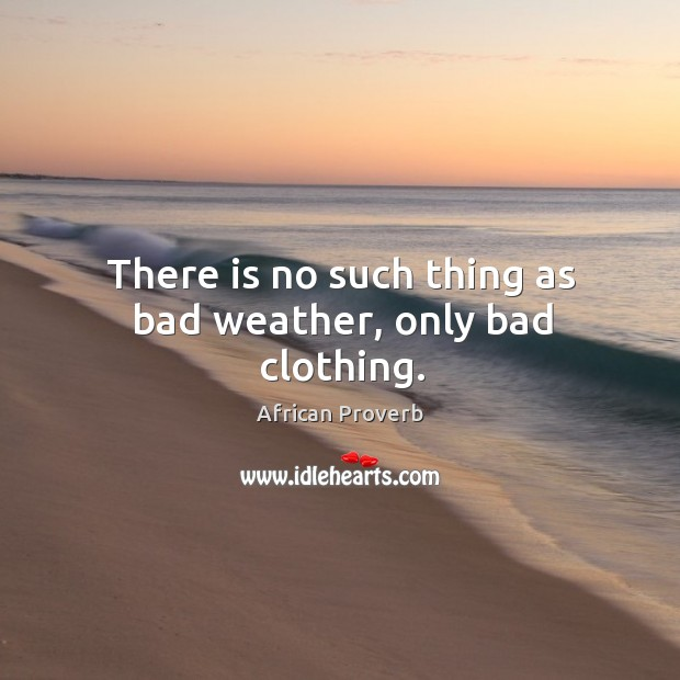 Image, There is no such thing as bad weather, only bad clothing.