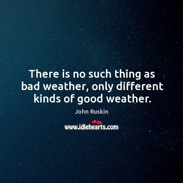 Image, There is no such thing as bad weather, only different kinds of good weather.