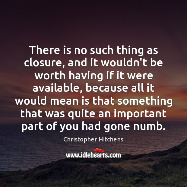 There is no such thing as closure, and it wouldn't be worth Image