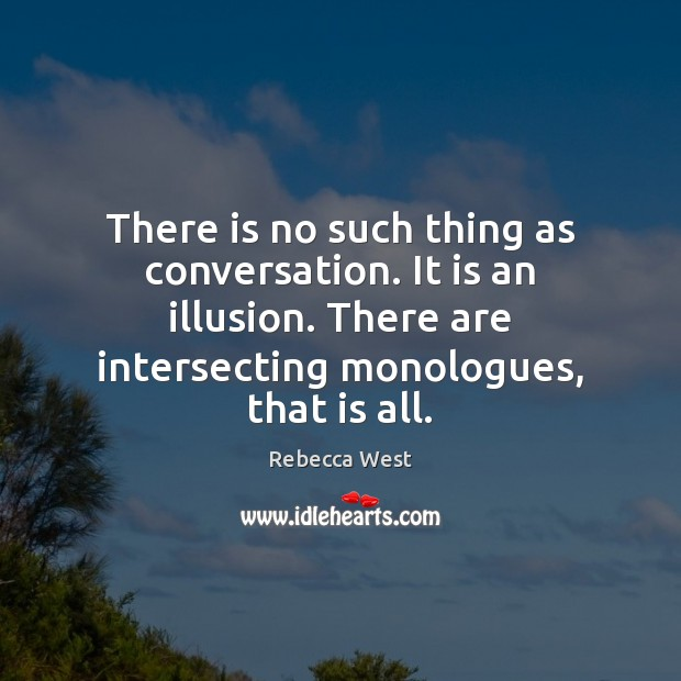There is no such thing as conversation. It is an illusion. There Image