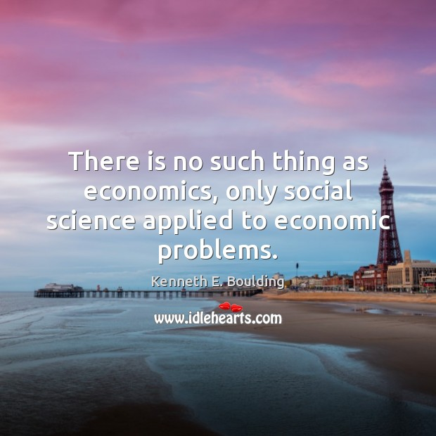 There is no such thing as economics, only social science applied to economic problems. Image