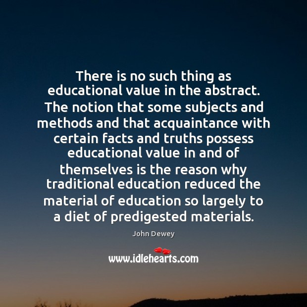 There is no such thing as educational value in the abstract. The John Dewey Picture Quote