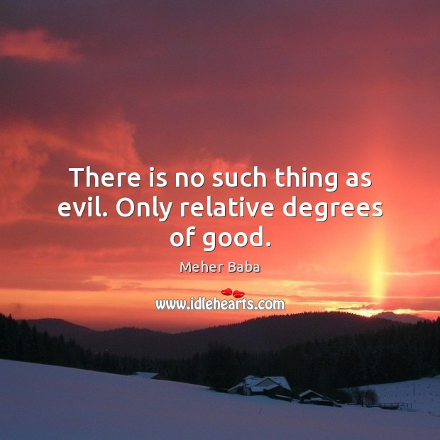 There is no such thing as evil. Only relative degrees of good. Meher Baba Picture Quote