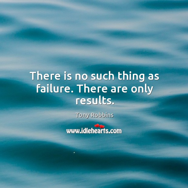 Image, There is no such thing as failure. There are only results.