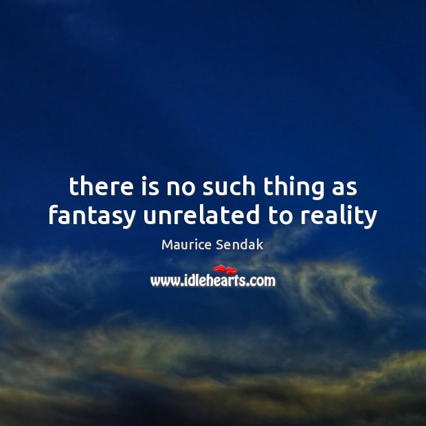 There is no such thing as fantasy unrelated to reality Image