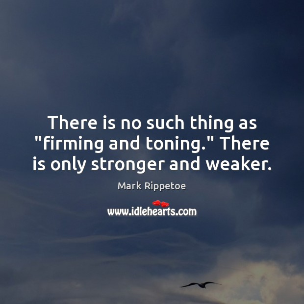 """There is no such thing as """"firming and toning."""" There is only stronger and weaker. Image"""