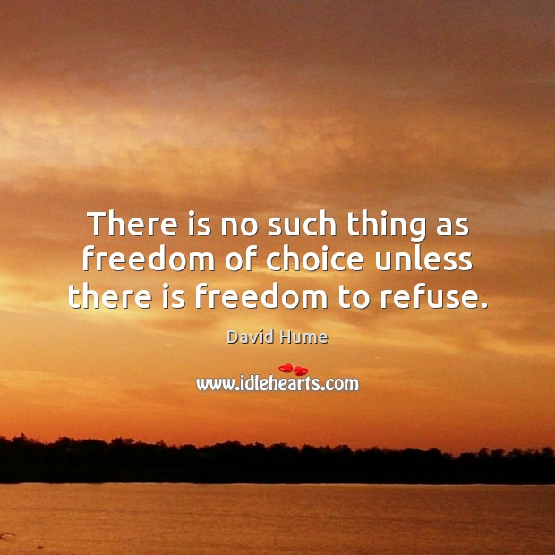 There is no such thing as freedom of choice unless there is freedom to refuse. Image