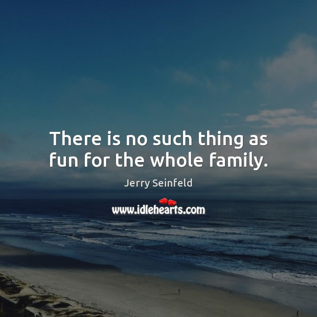 There is no such thing as fun for the whole family. Jerry Seinfeld Picture Quote