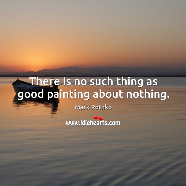 Image, There is no such thing as good painting about nothing.