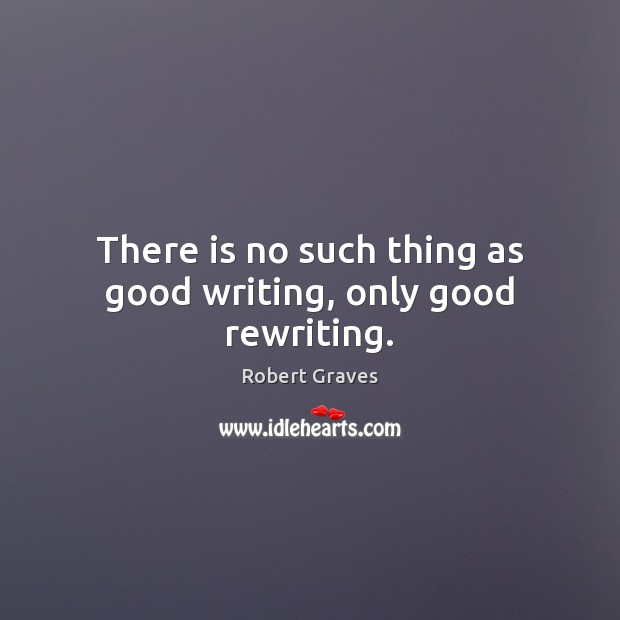 There is no such thing as good writing, only good rewriting. Image