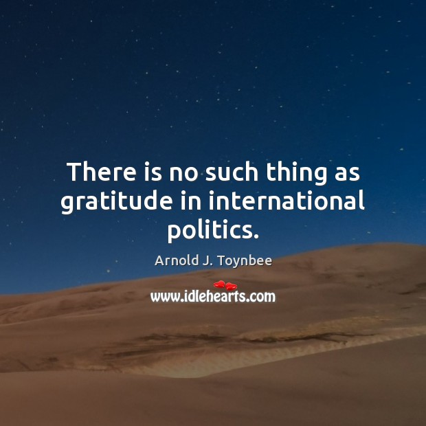 There is no such thing as gratitude in international politics. Arnold J. Toynbee Picture Quote