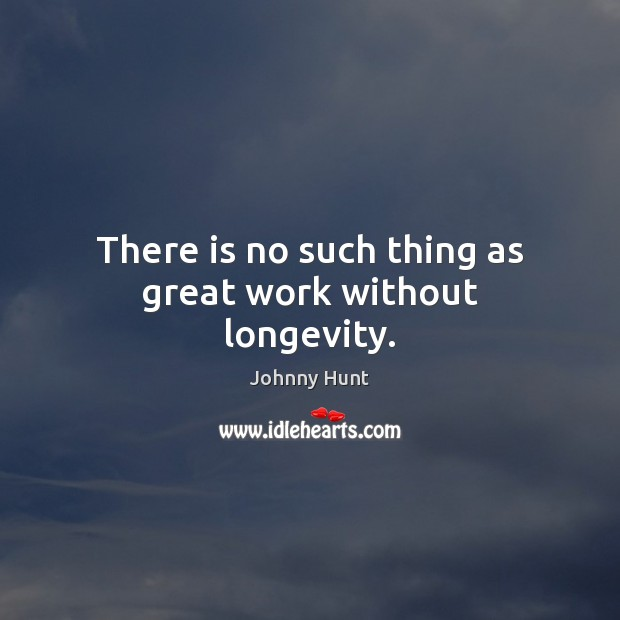 There is no such thing as great work without longevity. Image