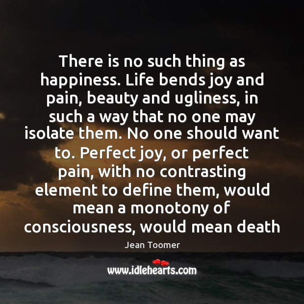 There is no such thing as happiness. Life bends joy and pain, Jean Toomer Picture Quote