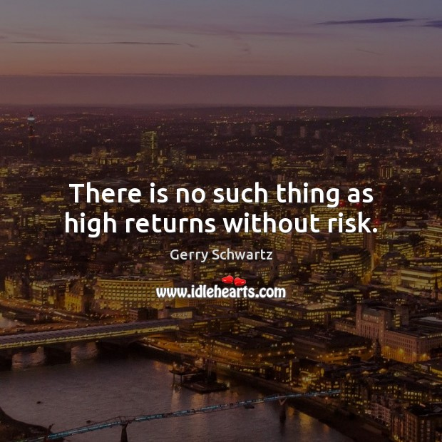 There is no such thing as high returns without risk. Image